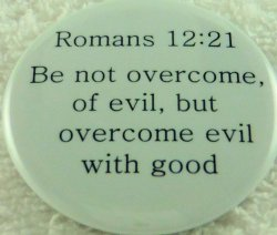 Be not overcome, of evil, but overcome evil with good