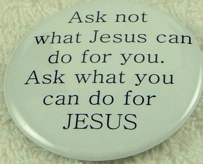 Ask not what Jesus can do for you. Ask what you can do for Jes - Click Image to Close